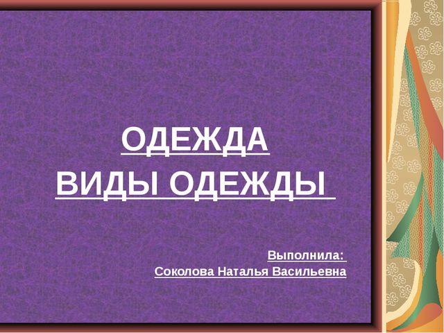 ОДЕЖДА ВИДЫ ОДЕЖДЫ Выполнила: Соколова Наталья Васильевна