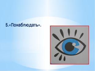 5.«Понаблюдать».
