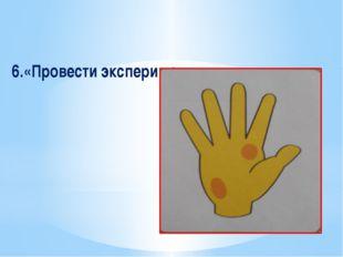 6.«Провести эксперимент».