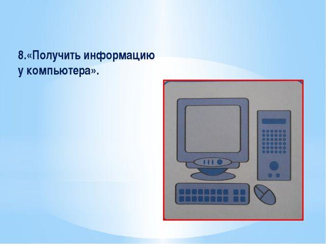 8.«Получить информацию у компьютера».