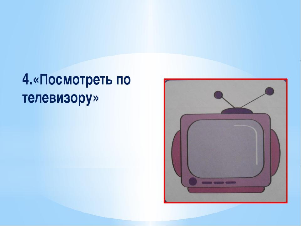 4.«Посмотреть по телевизору»