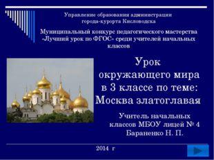 Урок окружающего мира в 3 классе по теме: Москва златоглавая Учитель начальны