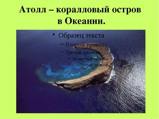 Атолл – коралловый остров в Океании.