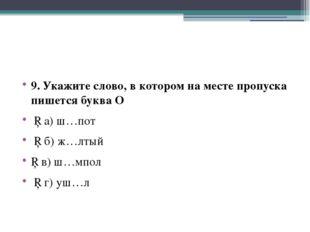 9. Укажите слово, в котором на месте пропуска пишется буква О □ а) ш…пот □ б