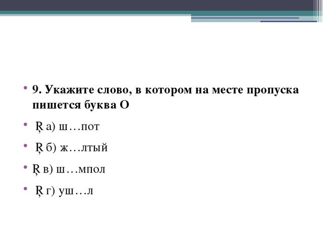 9. Укажите слово, в котором на месте пропуска пишется буква О □ а) ш…пот □ б...
