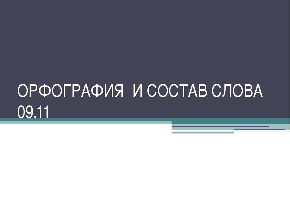 ОРФОГРАФИЯ И СОСТАВ СЛОВА 09.11
