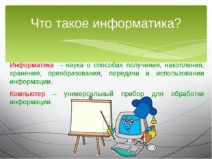 Информатика - наука о способах получения, накопления, хранения, преобразовани