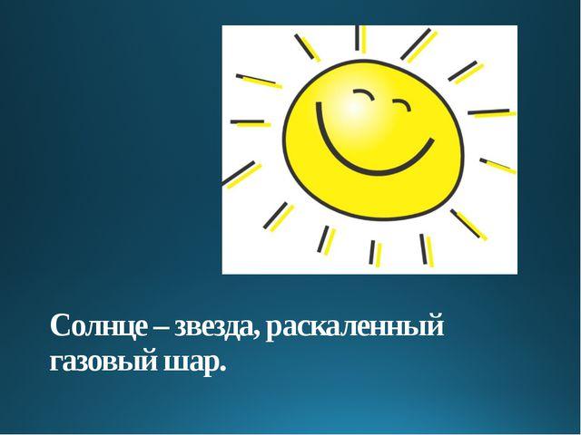 Солнце – звезда, раскаленный газовый шар.