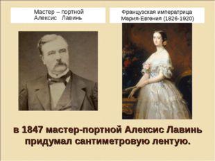 в 1847 мастер-портной Алексис Лавинь придумал сантиметровую лентую. Мастер –