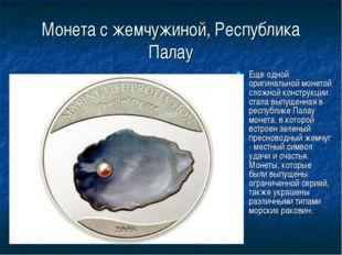 Монета с жемчужиной, Республика Палау Еще одной оригинальной монетой сложной