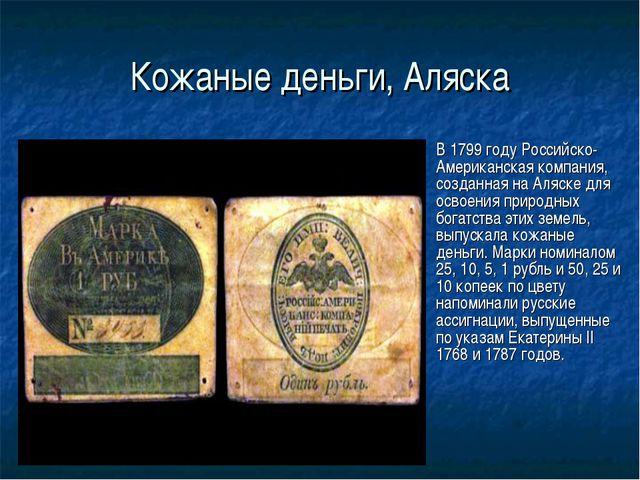 Кожаные деньги, Аляска В 1799 году Российско-Американская компания, созданная...
