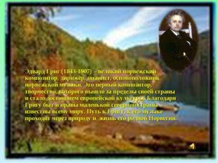 Эдвард Григ (1843-1907) – великий норвежский композитор, дирижёр, пианист, ос