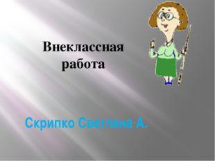Скрипко Светлана А. Внеклассная работа