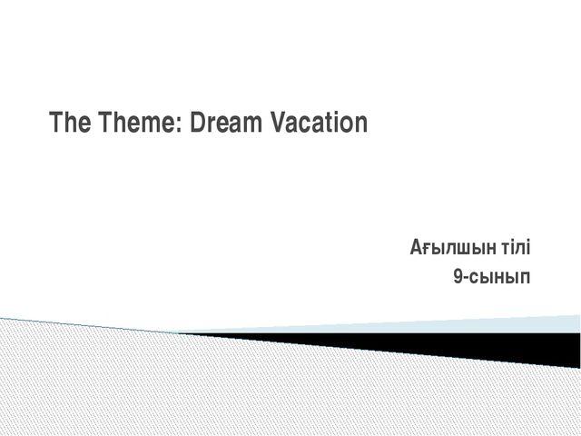 The Theme: Dream Vacation   Ағылшын тілі 9-сынып