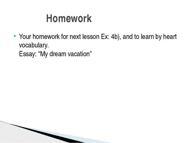 Your homework for next lesson Ex: 4b), and to learn by heart vocabulary. Essa...