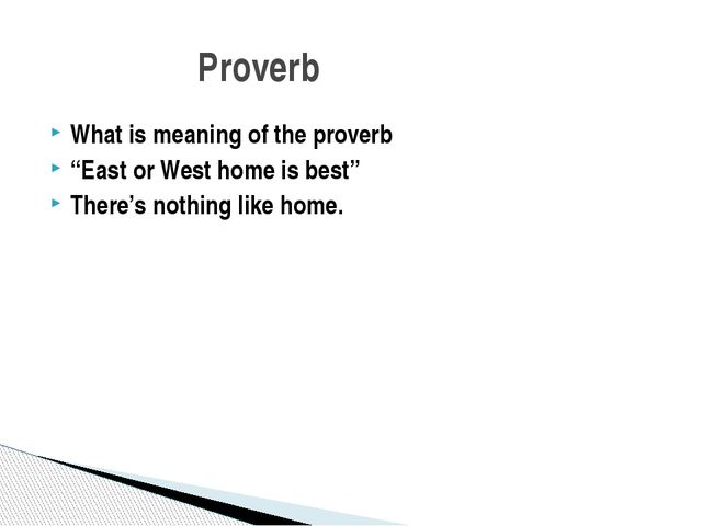 """What is meaning of the proverb """"East or West home is best"""" There's nothing li..."""