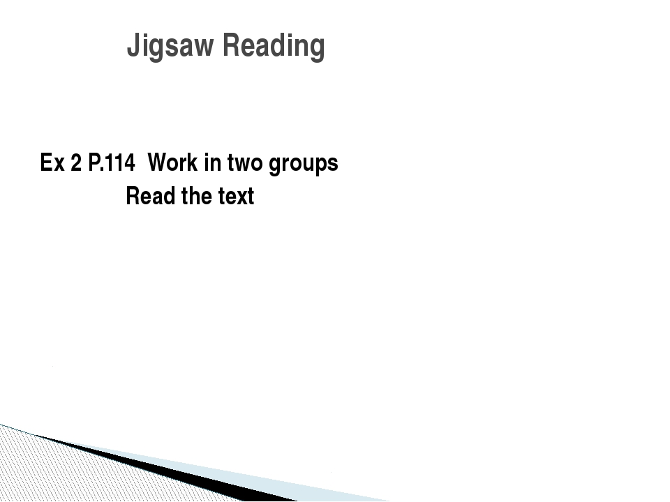 Ex 2 P.114 Work in two groups Read the text Jigsaw Reading