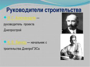 Руководители строительства И. Г. Александров— руководитель проекта Днепростр