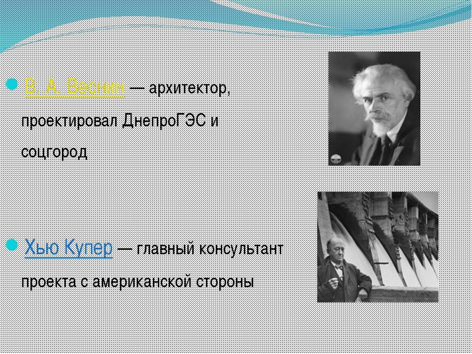 В. А. Веснин— архитектор, проектировал ДнепроГЭС и соцгород Хью Купер— глав...