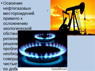 . Освоение нефтегазовых месторождений привело к осложнению экологической обст