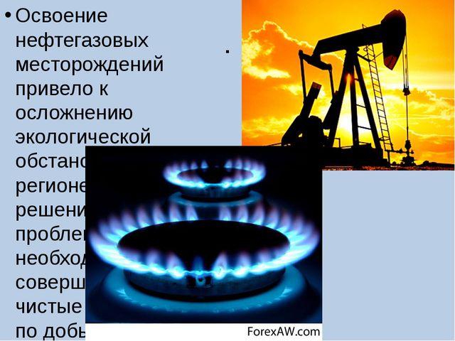. Освоение нефтегазовых месторождений привело к осложнению экологической обст...