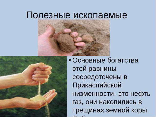 Полезные ископаемые Основные богатства этой равнины сосредоточены в Прикаспий...