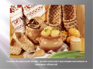 Основа белорусской кухни- кухня сельского населения восточных и западных обл