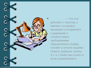Реда́ктор— тот, кто работает с текстом, а именно составляет, проверяет и ис