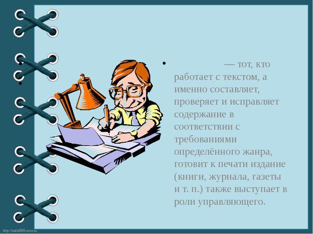 Реда́ктор— тот, кто работает с текстом, а именно составляет, проверяет и ис...