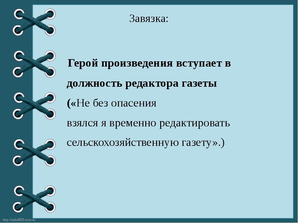 Завязка: Герой произведения вступает в должность редактора газеты («Не без оп...