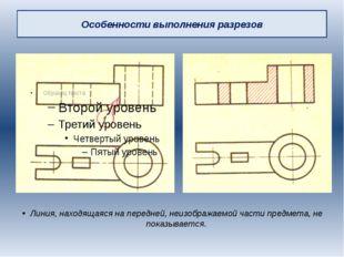 Особенности выполнения разрезов Линия, находящаяся на передней, неизображаемо