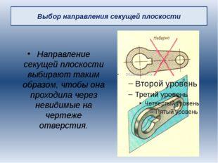 Выбор направления секущей плоскости Направление секущей плоскости выбирают та