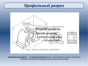 Профильный разрез Профильный разрез – это вертикальный разрез, при котором се