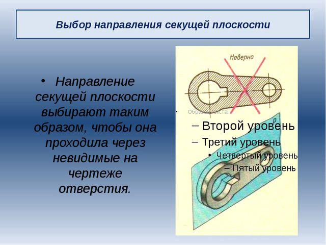 Выбор направления секущей плоскости Направление секущей плоскости выбирают та...