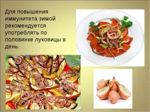 Для повышения иммунитета зимой рекомендуется употреблять по половинке луковиц
