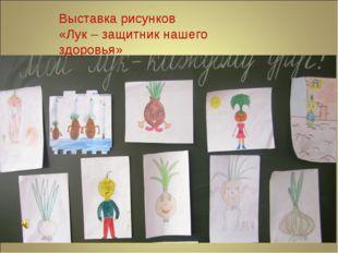Выставка рисунков «Лук – защитник нашего здоровья»