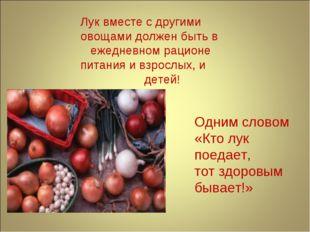Лук вместе с другими овощами должен быть в ежедневном рационе питания и взрос
