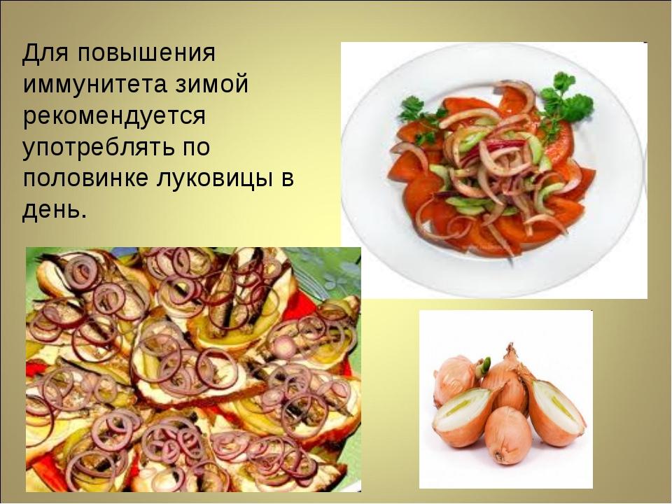 Для повышения иммунитета зимой рекомендуется употреблять по половинке луковиц...