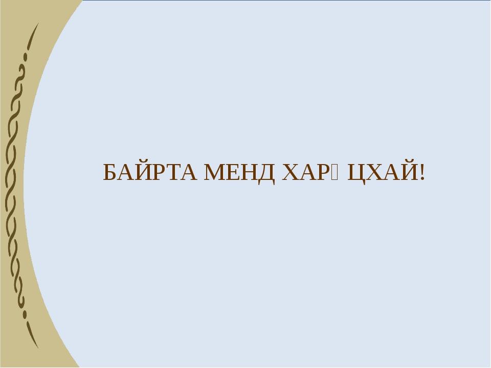 БАЙРТА МЕНД ХАРҺЦХАЙ!