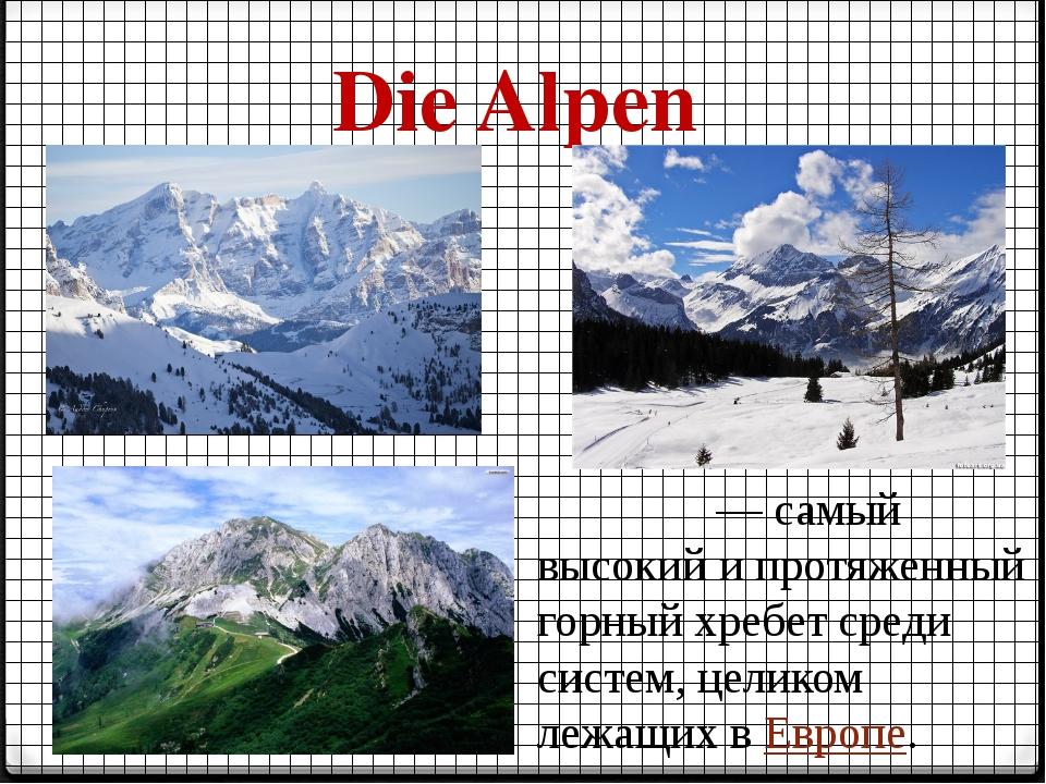Die Alpen А́льпы— самый высокий и протяженный горный хребет среди систем, це...