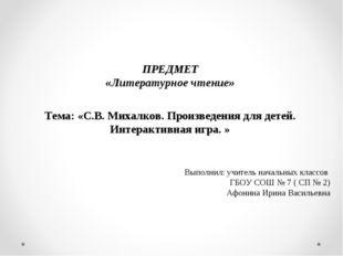 ПРЕДМЕТ «Литературное чтение» Тема: «С.В. Михалков. Произведения для детей. И