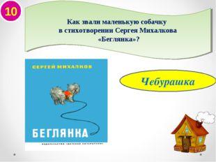 10 Чебурашка Как звали маленькую собачку в стихотворении Сергея Михалкова «Бе