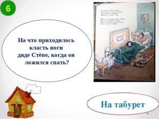 6 На табурет На что приходилось класть ноги дяде Стёпе, когда он ложился спать?