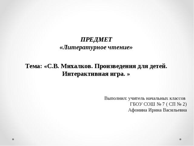 ПРЕДМЕТ «Литературное чтение» Тема: «С.В. Михалков. Произведения для детей. И...