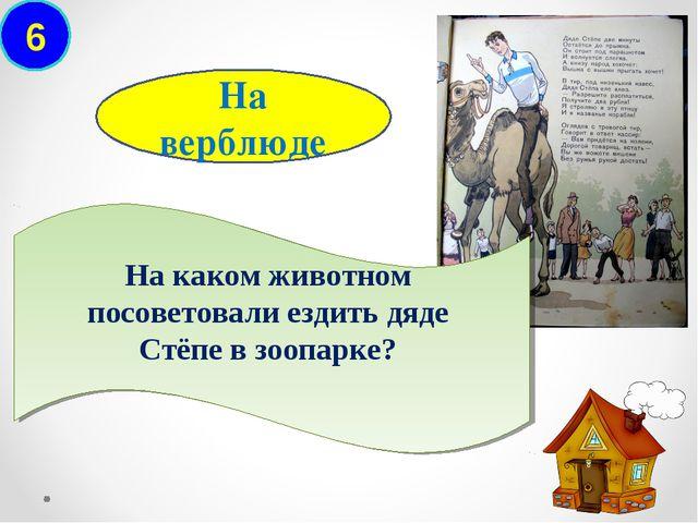 6 На каком животном посоветовали ездить дяде Стёпе в зоопарке? На верблюде