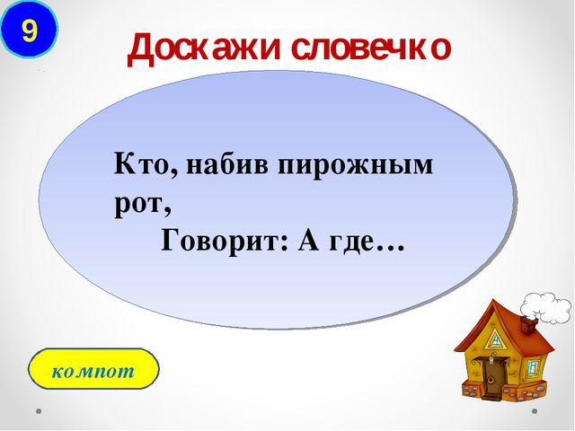9 Доскажи словечко компот Кто, набив пирожным рот,  Говорит: А где…