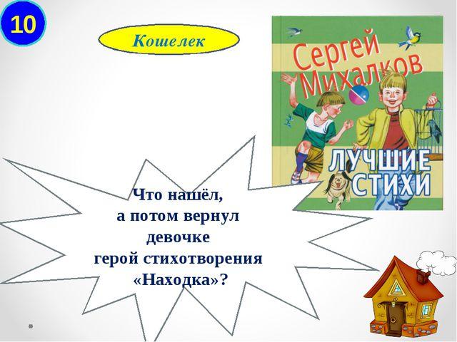 10 Кошелек Что нашёл, а потом вернул девочке герой стихотворения «Находка»?