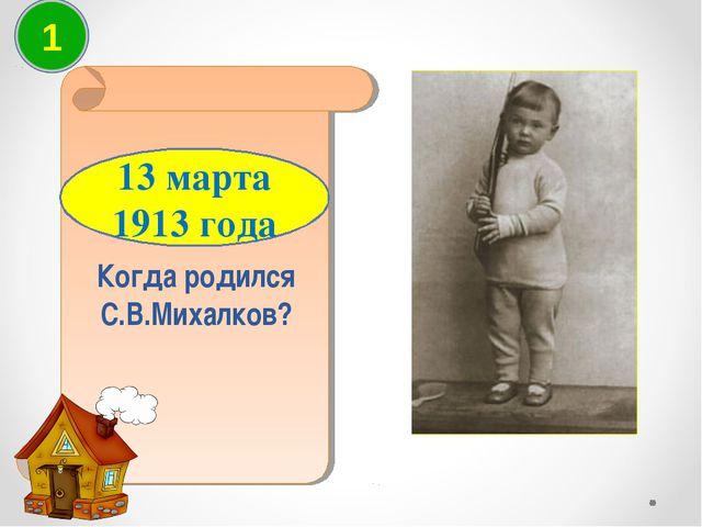 Когда родился С.В.Михалков? 13 марта 1913 года