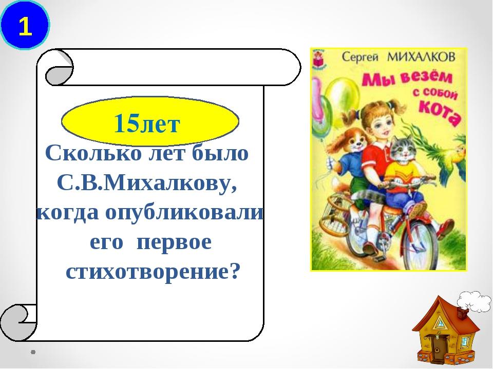 1 Сколько лет было С.В.Михалкову, когда опубликовали его первое стихотворение...