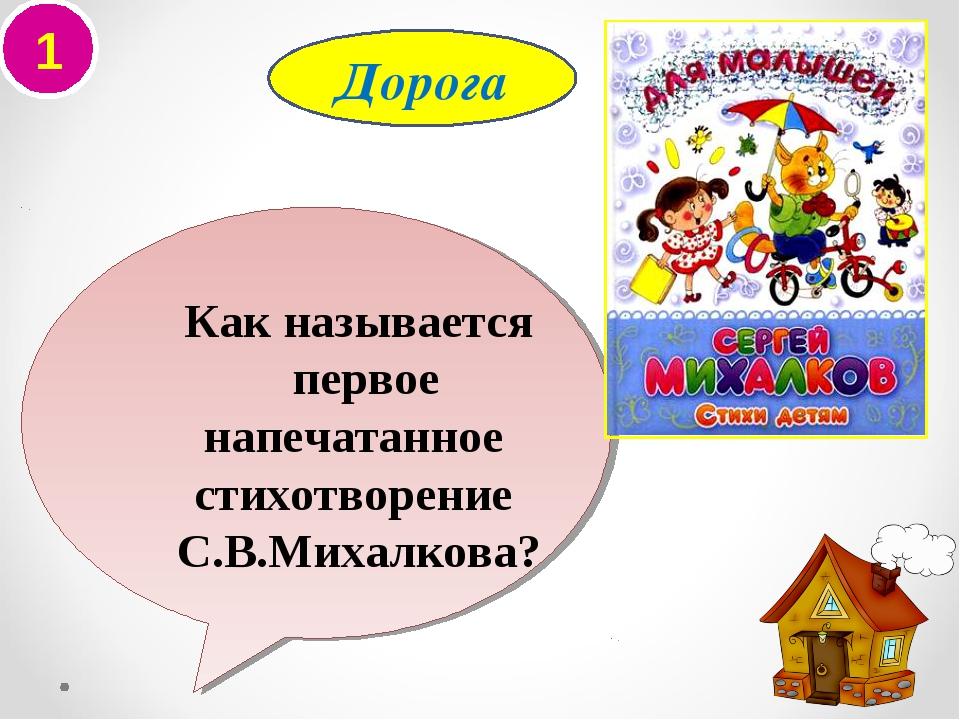 1 Как называется первое напечатанное стихотворение С.В.Михалкова? Дорога